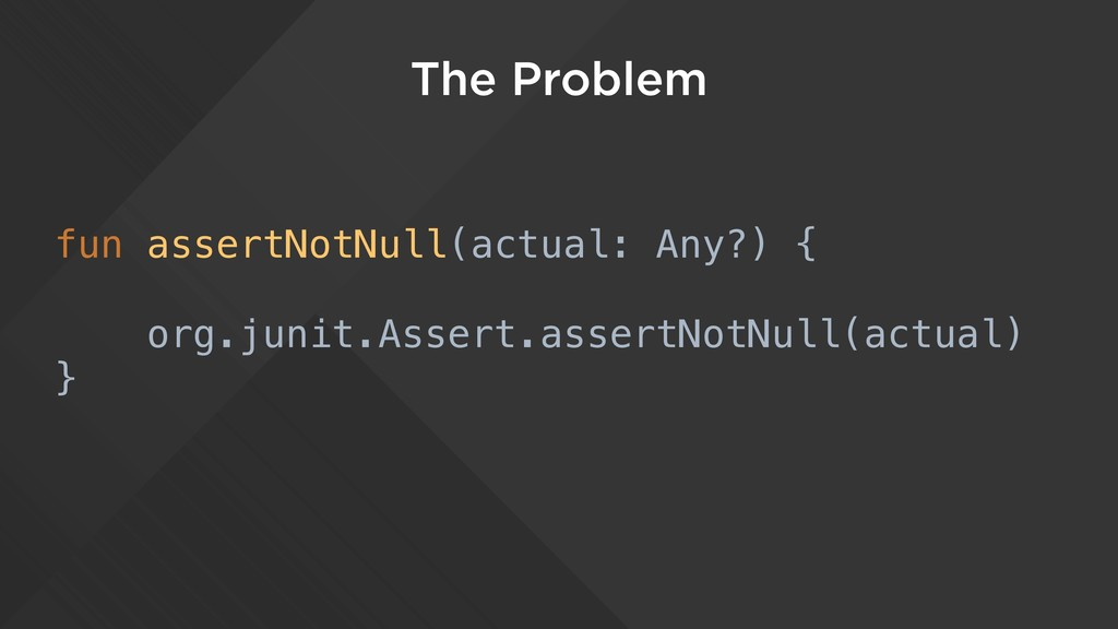 The Problem fun assertNotNull(actual: Any?) { o...