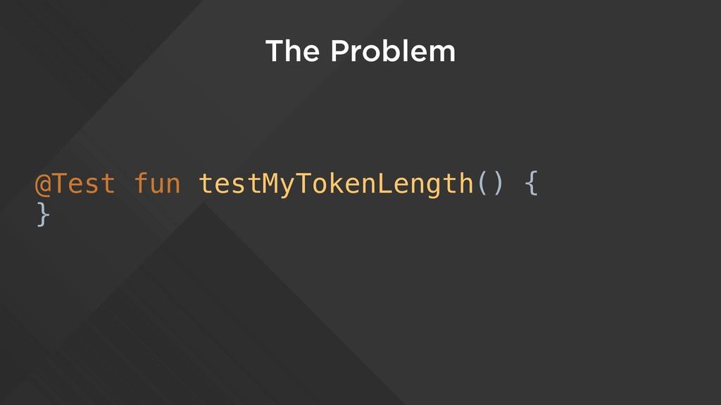 The Problem @Test fun testMyTokenLength() { }
