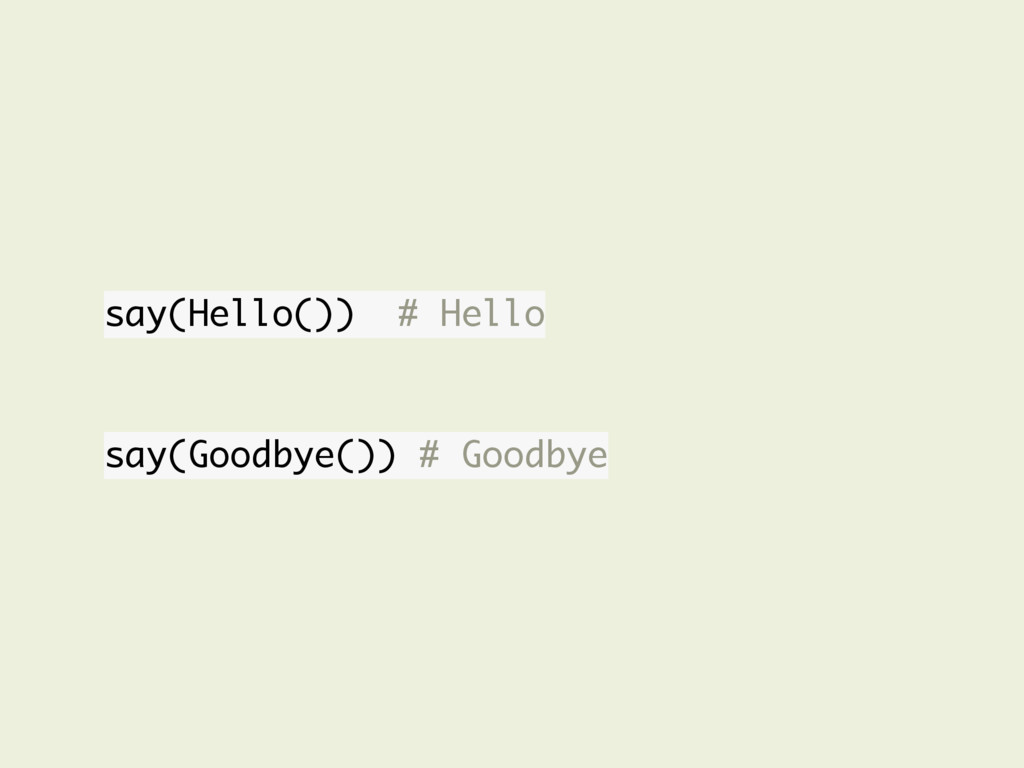 say(Hello()) # Hello say(Goodbye()) # Goodbye