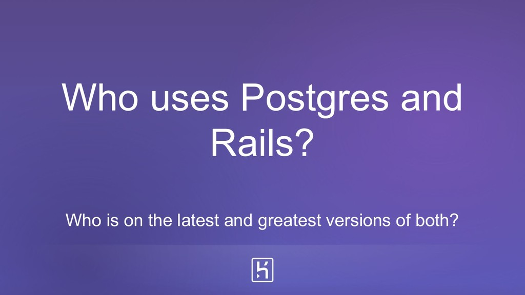 Who uses Postgres and Rails? Who is on the late...