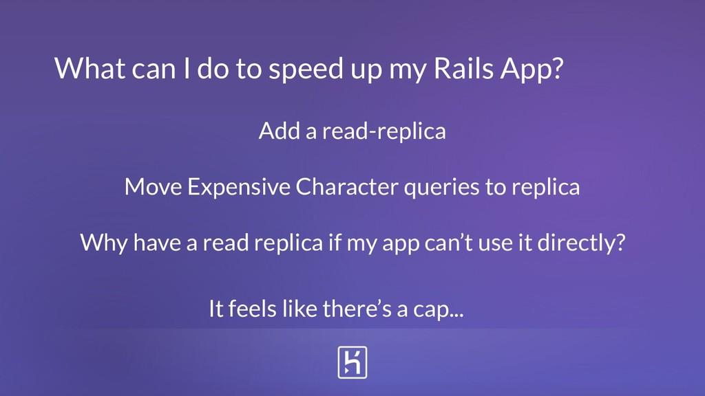 What can I do to speed up my Rails App? Add a r...