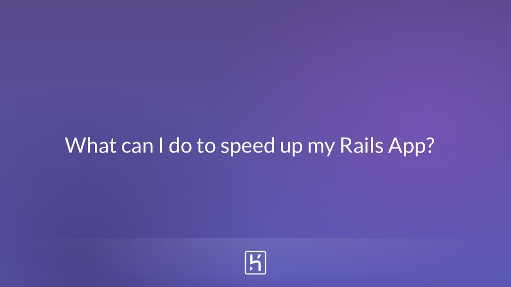 What can I do to speed up my Rails App?