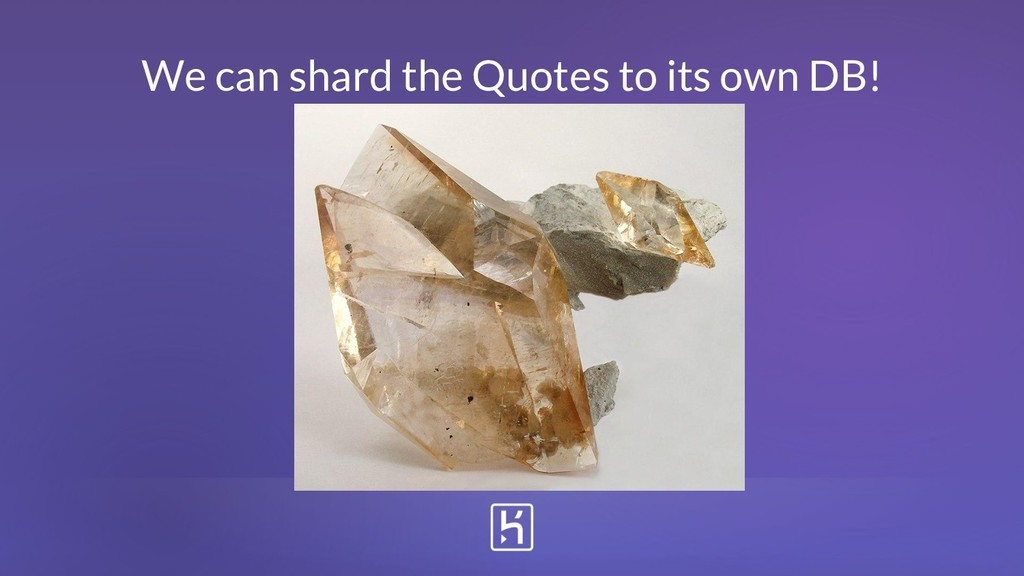 We can shard the Quotes to its own DB!