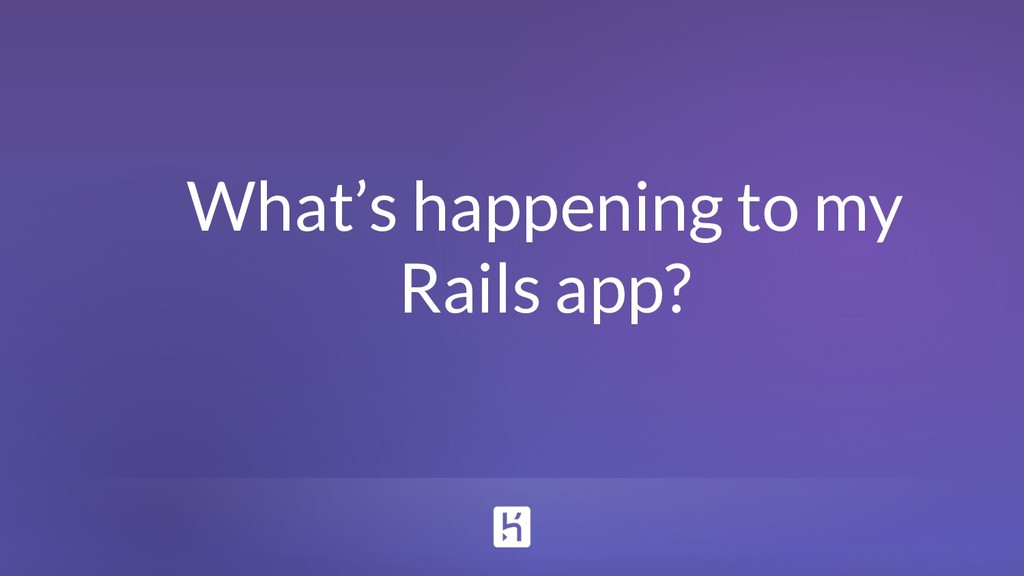 What's happening to my Rails app?