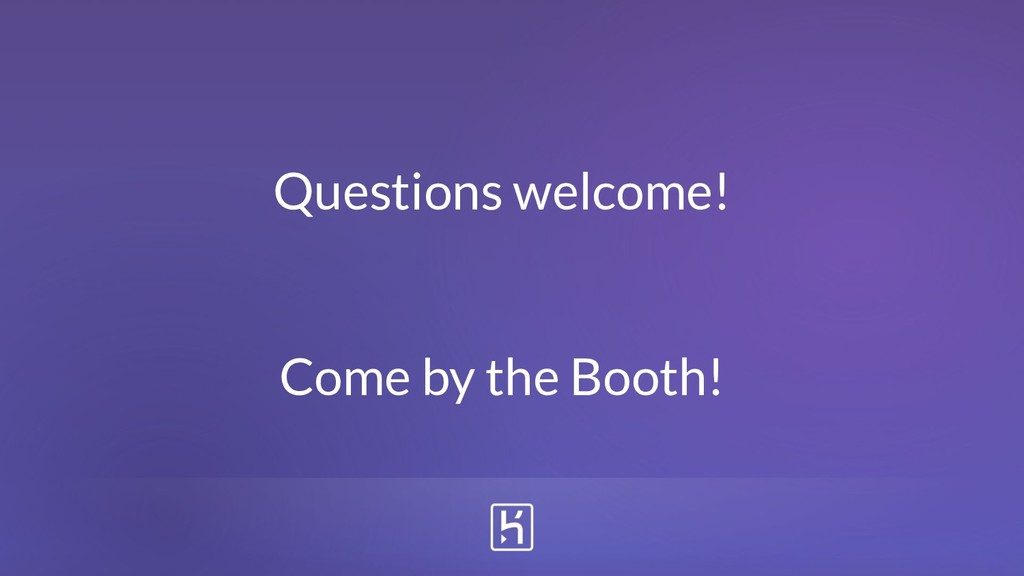 Questions welcome! Come by the Booth!