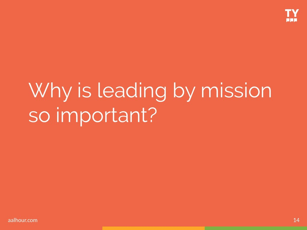 Why is leading by mission so important? 14 aalh...