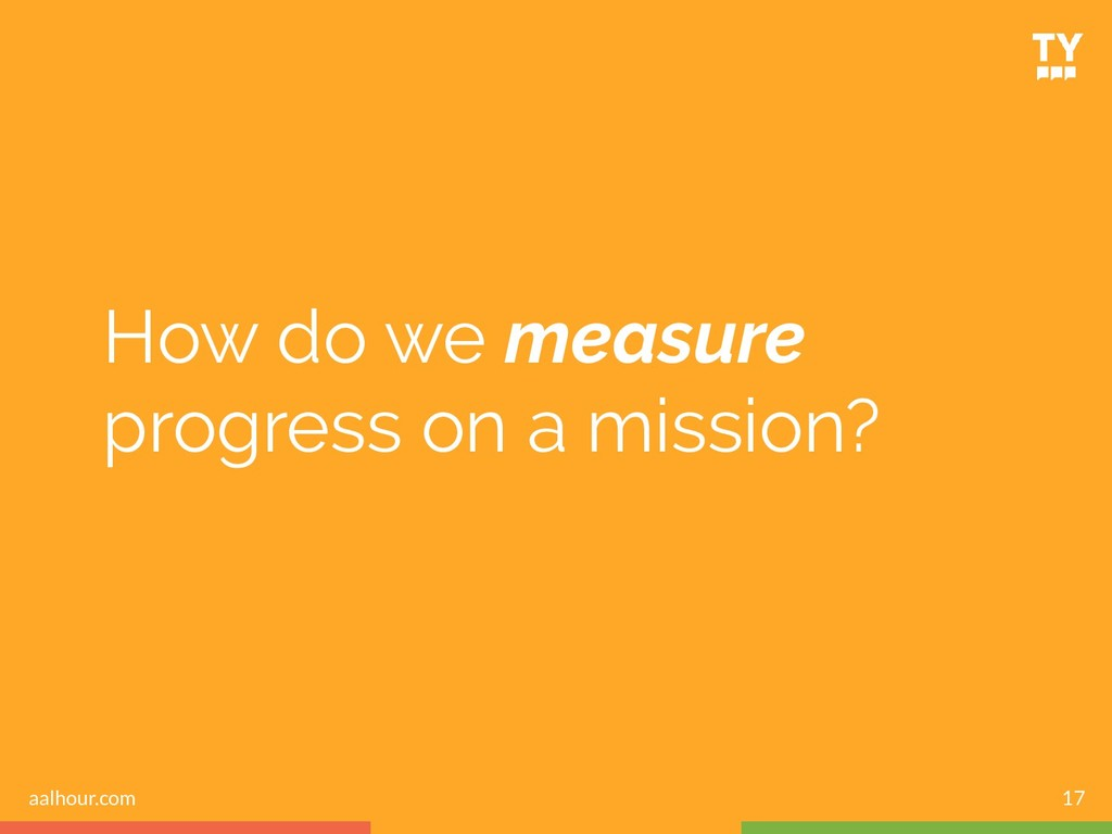 How do we measure progress on a mission? 17 aal...