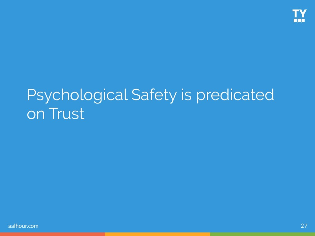 Psychological Safety is predicated on Trust 27 ...