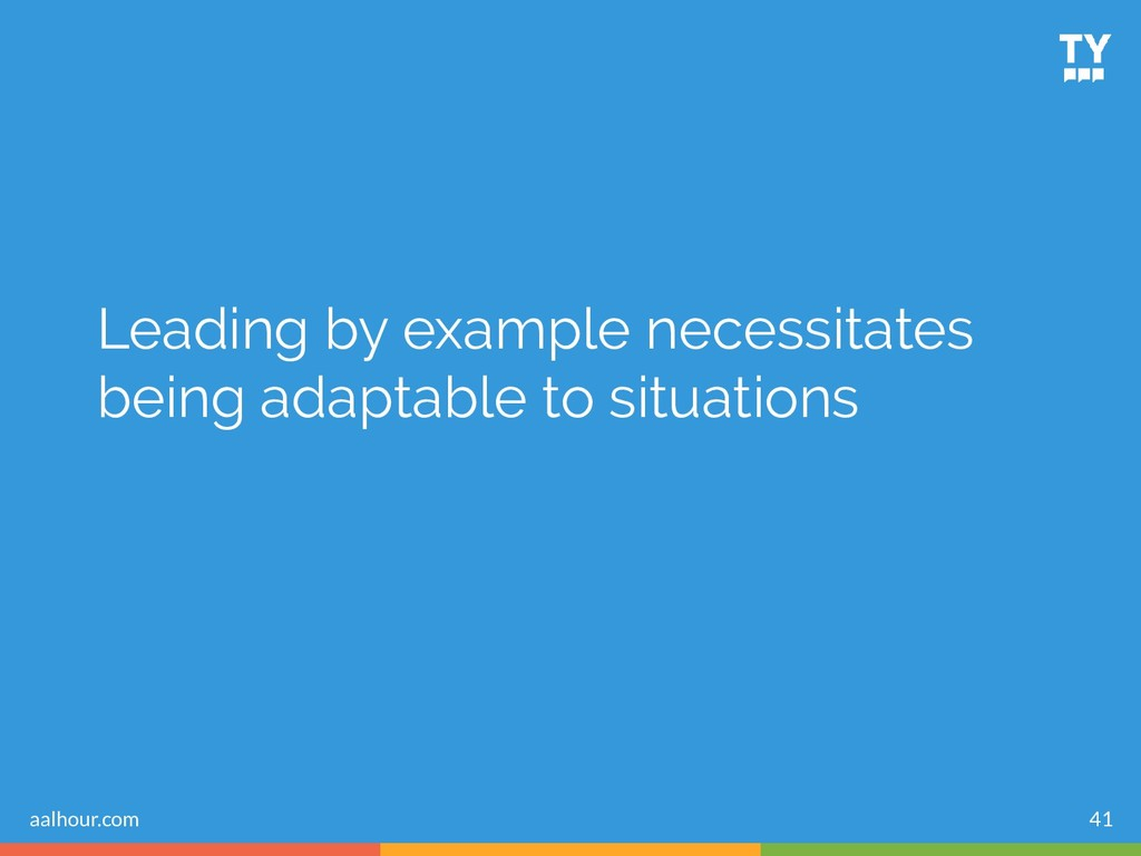 Leading by example necessitates being adaptable...