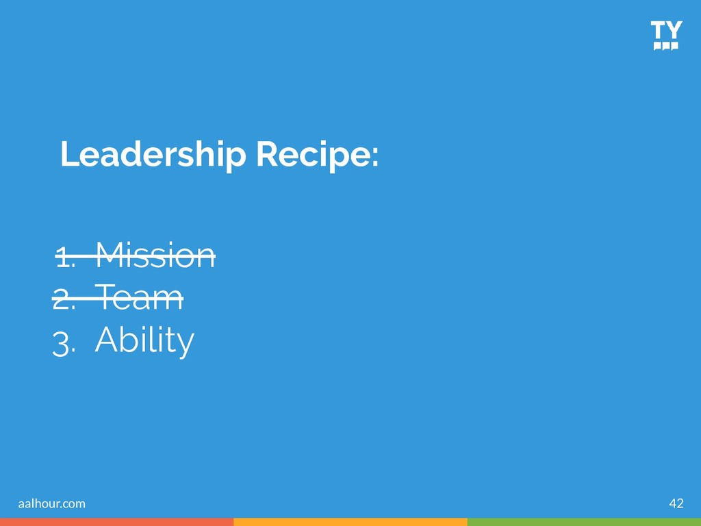 Leadership Recipe: 1. Mission 2. Team 3. Abilit...
