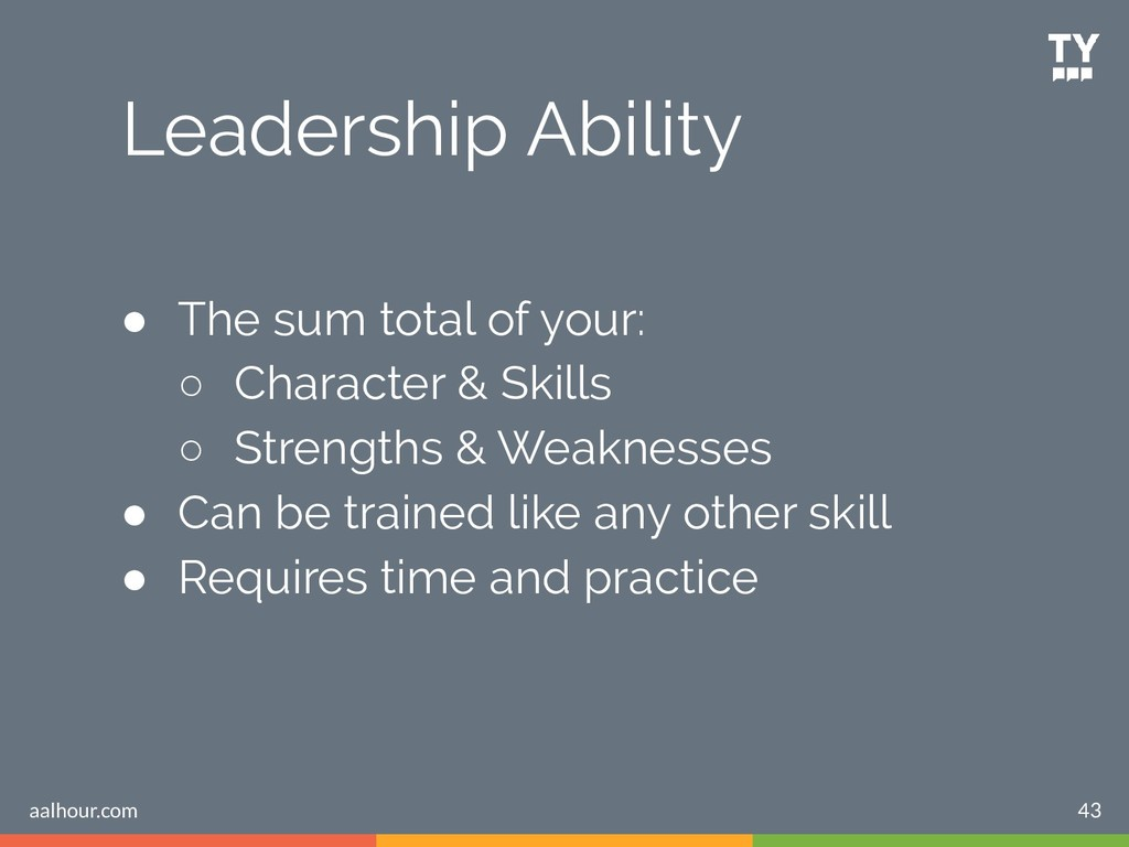 Leadership Ability 43 ● The sum total of your: ...