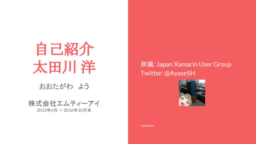 自己紹介 太田川 洋 所属: Japan Xamarin User Group Twitter...