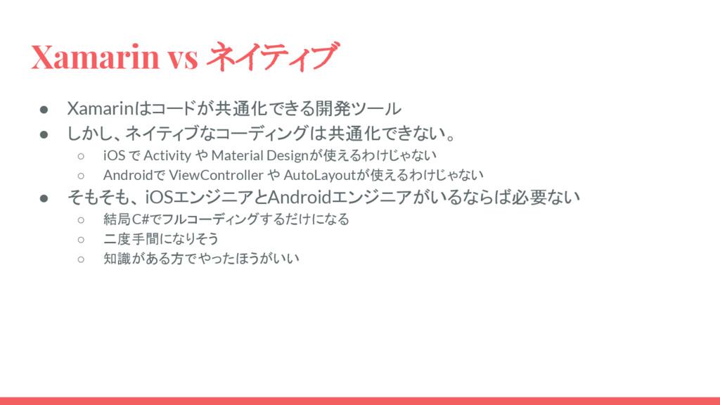 Xamarin vs ネイティブ ● Xamarinはコードが共通化できる開発ツール ● しか...