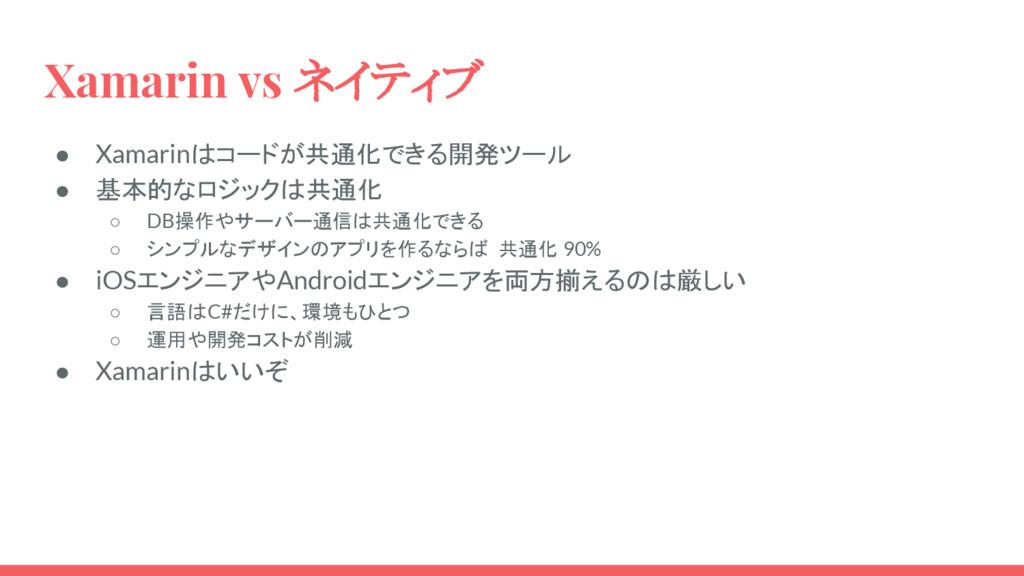 Xamarin vs ネイティブ ● Xamarinはコードが共通化できる開発ツール ● 基本...