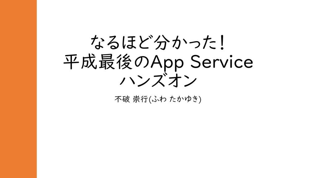 なるほど分かった! 平成最後のApp Service ハンズオン 不破 崇行(ふわ たかゆき)