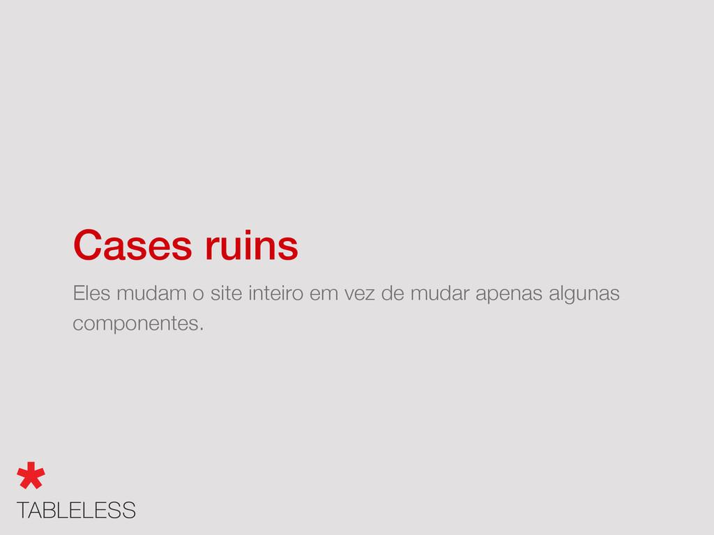 Cases ruins Eles mudam o site inteiro em vez de...