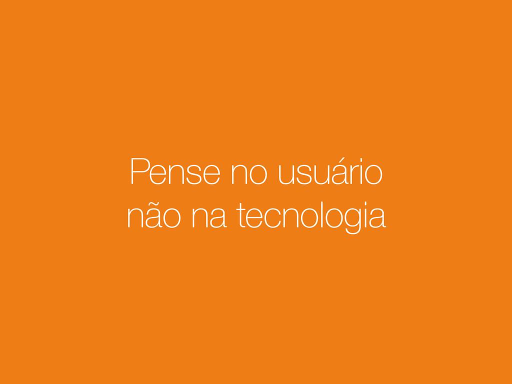 Pense no usuário não na tecnologia