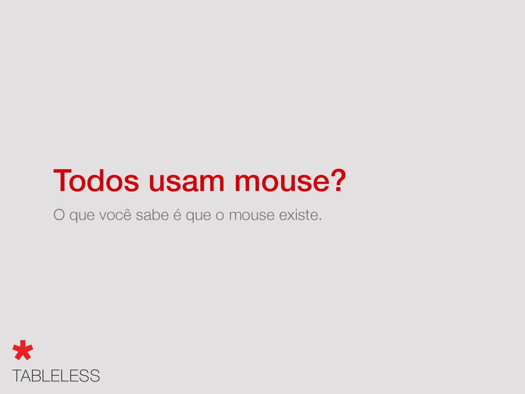 O que você sabe é que o mouse existe. Todos usa...