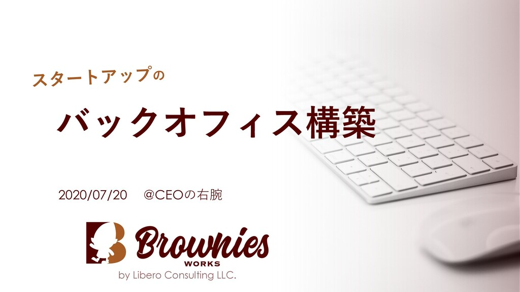 by Libero Consulting LLC. バックオフィス構築 2020/07/20 ...