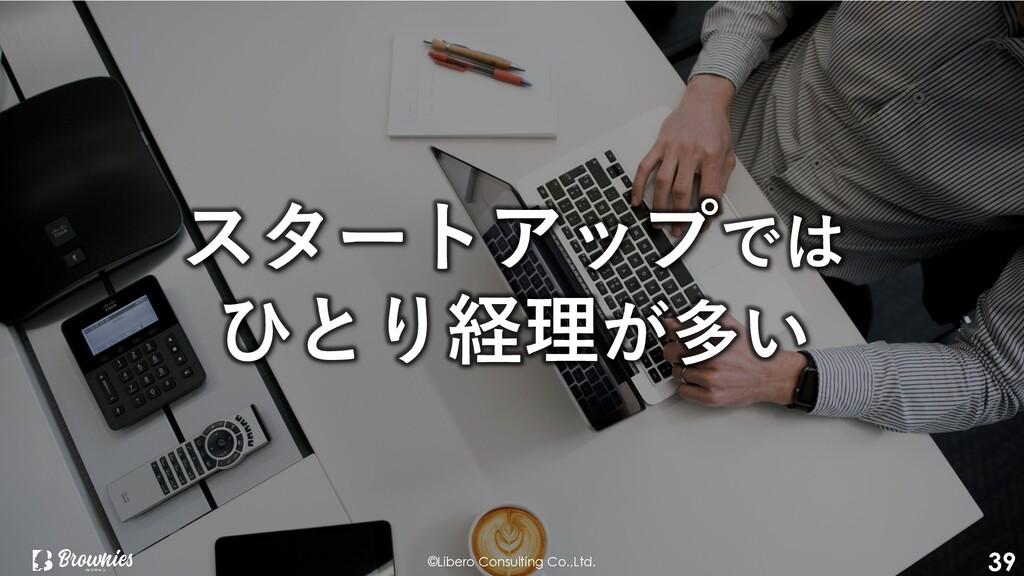 ©Libero Consulting Co.,Ltd. 39 スタートアップでは ひとり経理が...