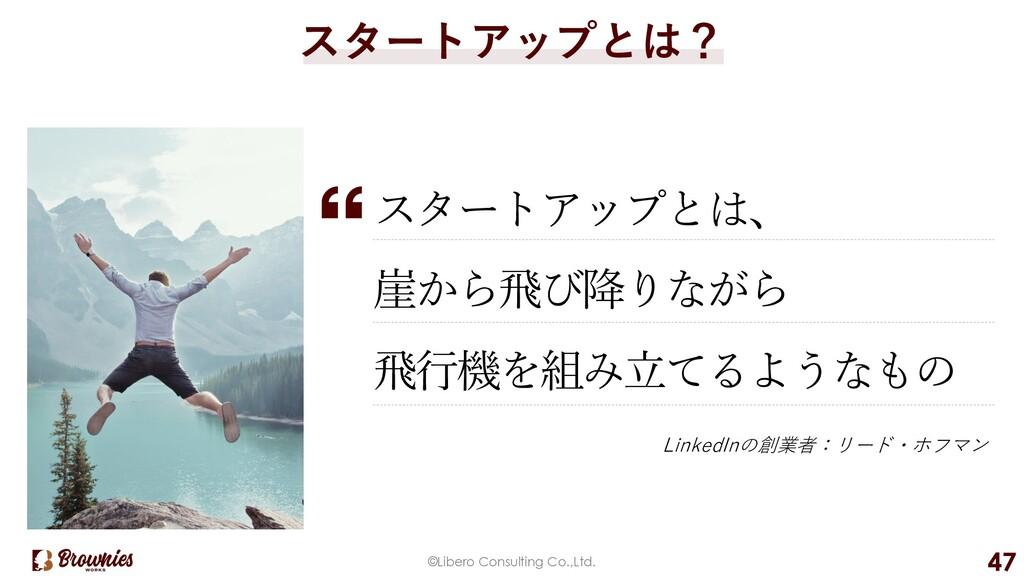 ©Libero Consulting Co.,Ltd. 47 スタートアップとは? スタートア...