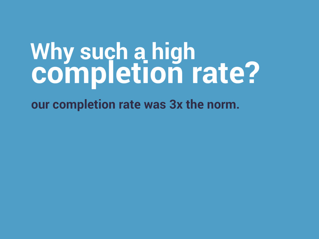 Why such a high completion rate? our completion...