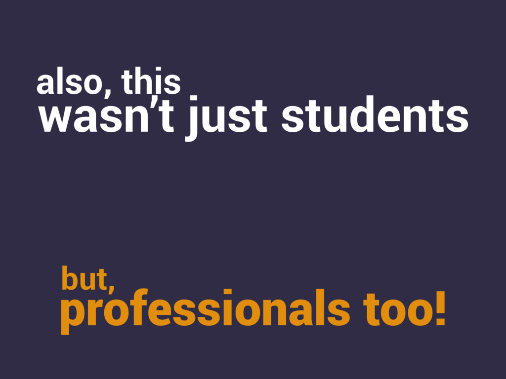 also, this wasn't just students professionals t...