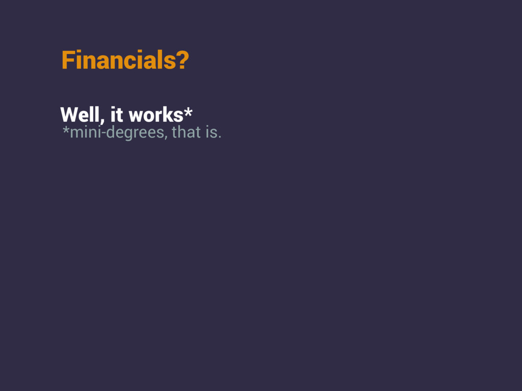 Financials? Well, it works* *mini-degrees, that...