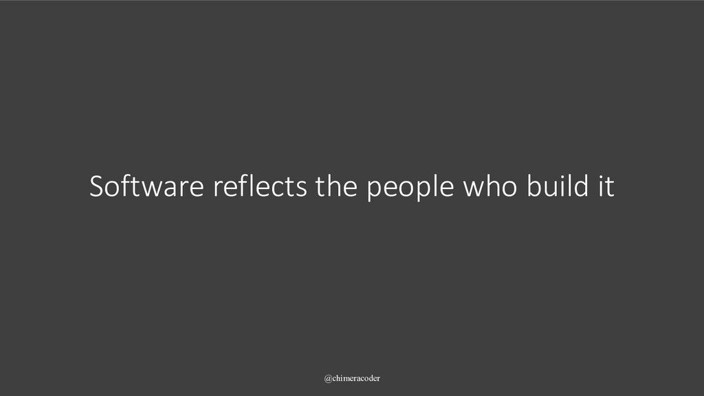 Software reflects the people who build it @chim...