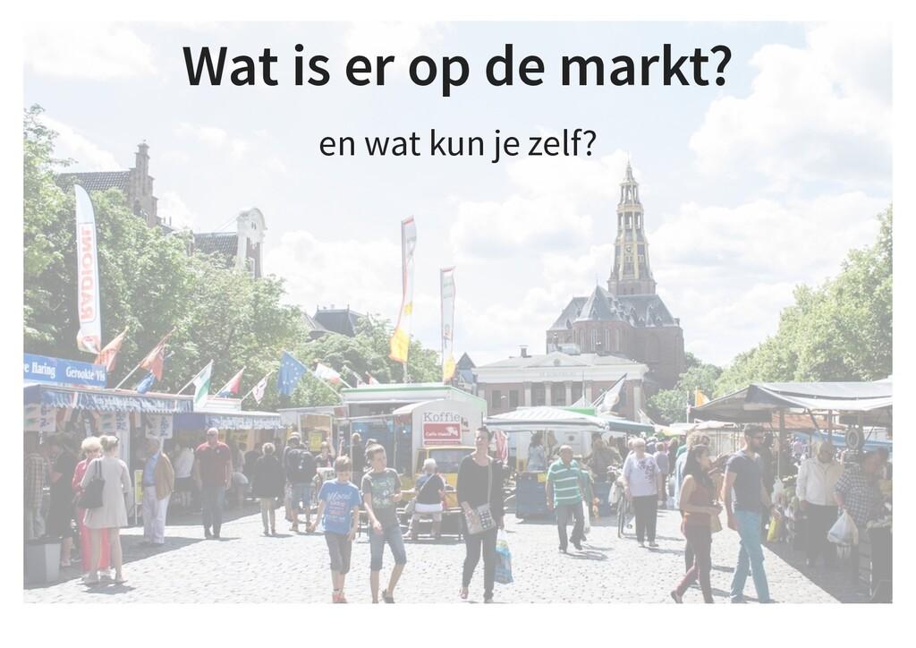 Wat is er op de markt? en wat kun je zelf?