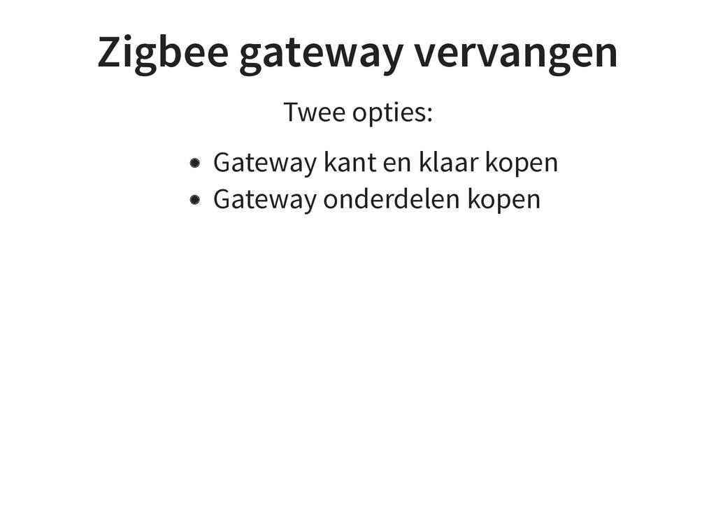 Zigbee gateway vervangen Twee opties: Gateway k...