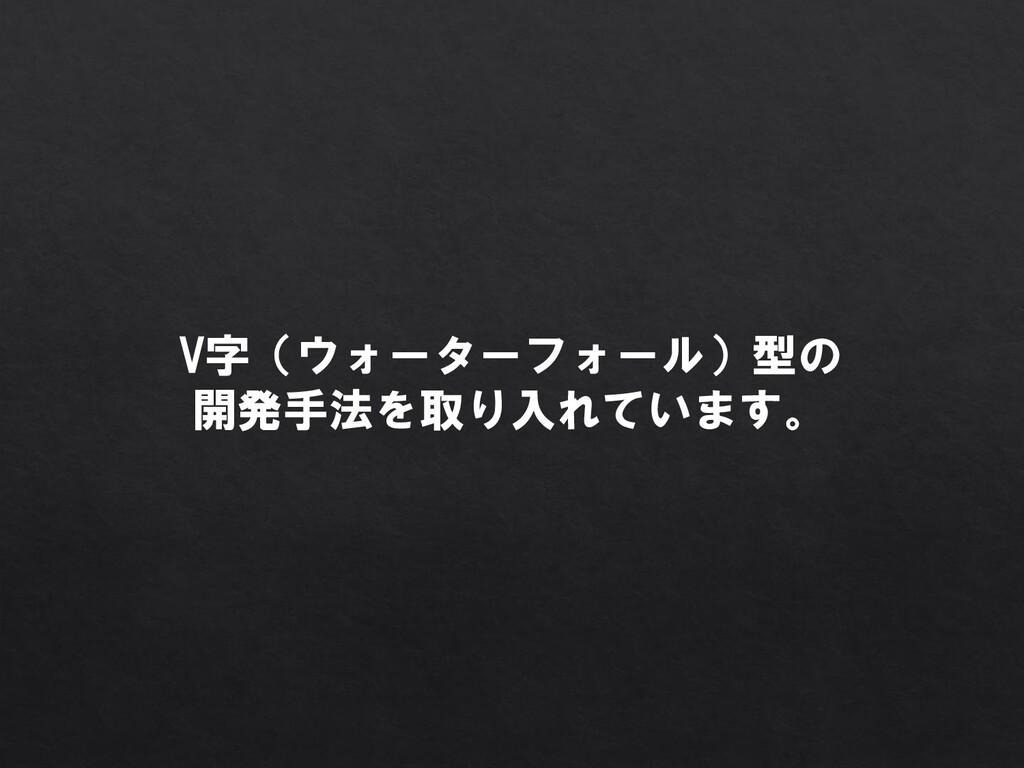 V字(ウォーターフォール)型の 開発手法を取り入れています。