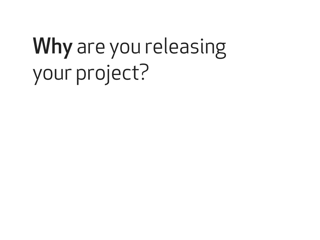 Why are you releasing your project?