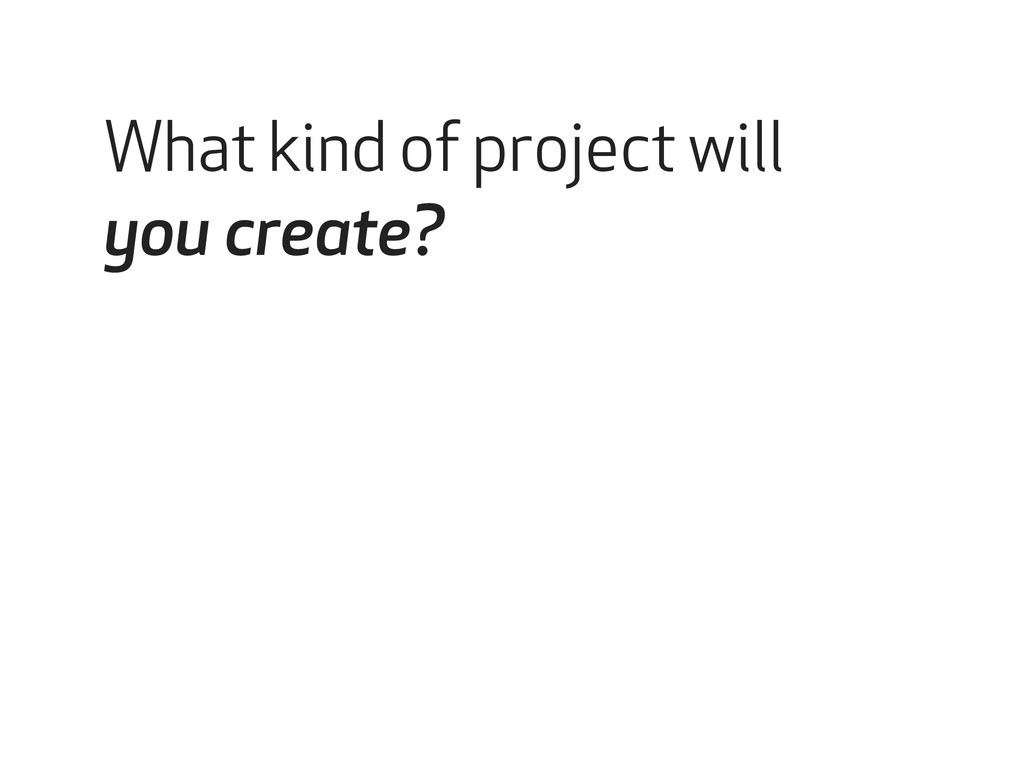 What kind of project will you create?