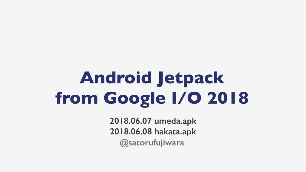 Android Jetpack from Google I/O 2018 2018.06.07...