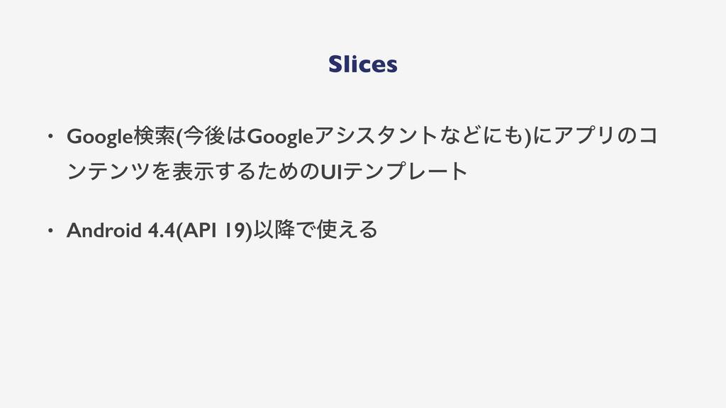 Slices • Googleݕࡧ(ࠓޙGoogleΞγελϯτͳͲʹ)ʹΞϓϦͷί ϯς...