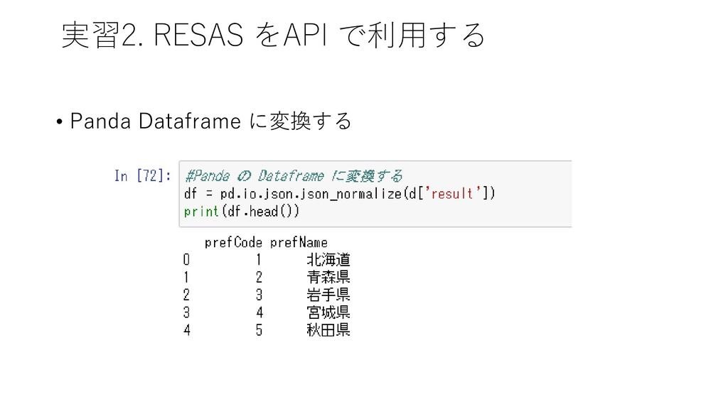 実習2. RESAS をAPI で利用する • Panda Dataframe に変換する
