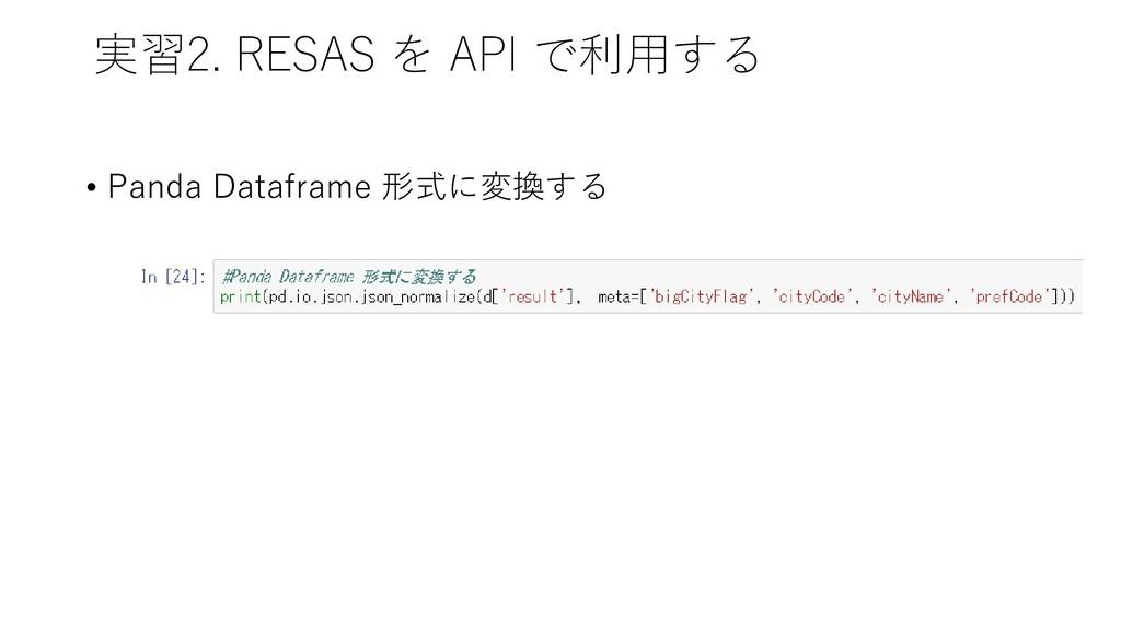 実習2. RESAS を API で利用する • Panda Dataframe 形式に変換する