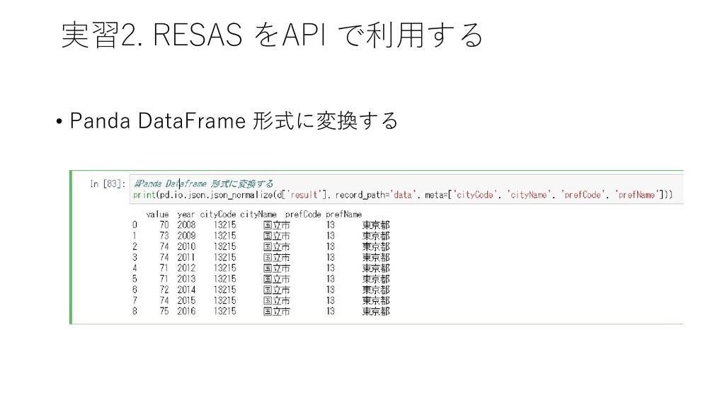 実習2. RESAS をAPI で利用する • Panda DataFrame 形式に変換する