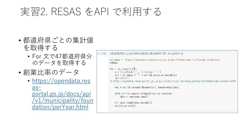 実習2. RESAS をAPI で利用する • 都道府県ごとの集計値 を取得する • For ...