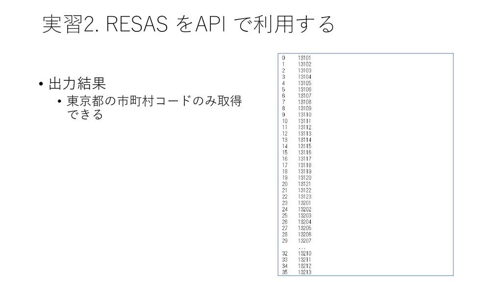 実習2. RESAS をAPI で利用する • 出力結果 • 東京都の市町村コードのみ取得 で...