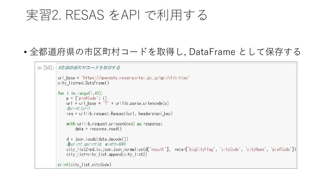 実習2. RESAS をAPI で利用する • 全都道府県の市区町村コードを取得し, Data...