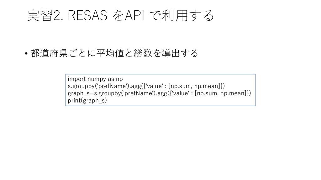 実習2. RESAS をAPI で利用する • 都道府県ごとに平均値と総数を導出する impo...