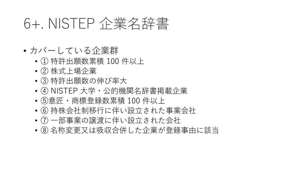 6+. NISTEP 企業名辞書 • カバーしている企業群 • ① 特許出願数累積 100 件...