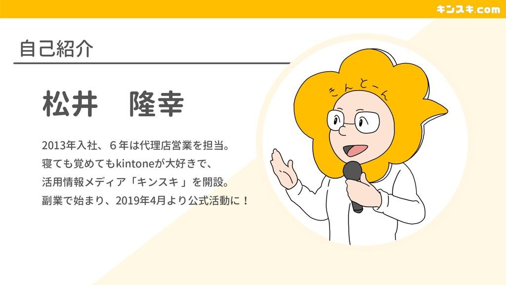自己紹介 松井 隆幸 2013年入社、6年は代理店営業を担当。 寝ても覚めてもkintoneが...