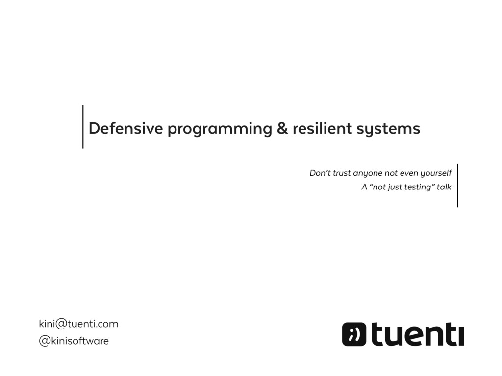 Defensive programming & resilient systems Don't...