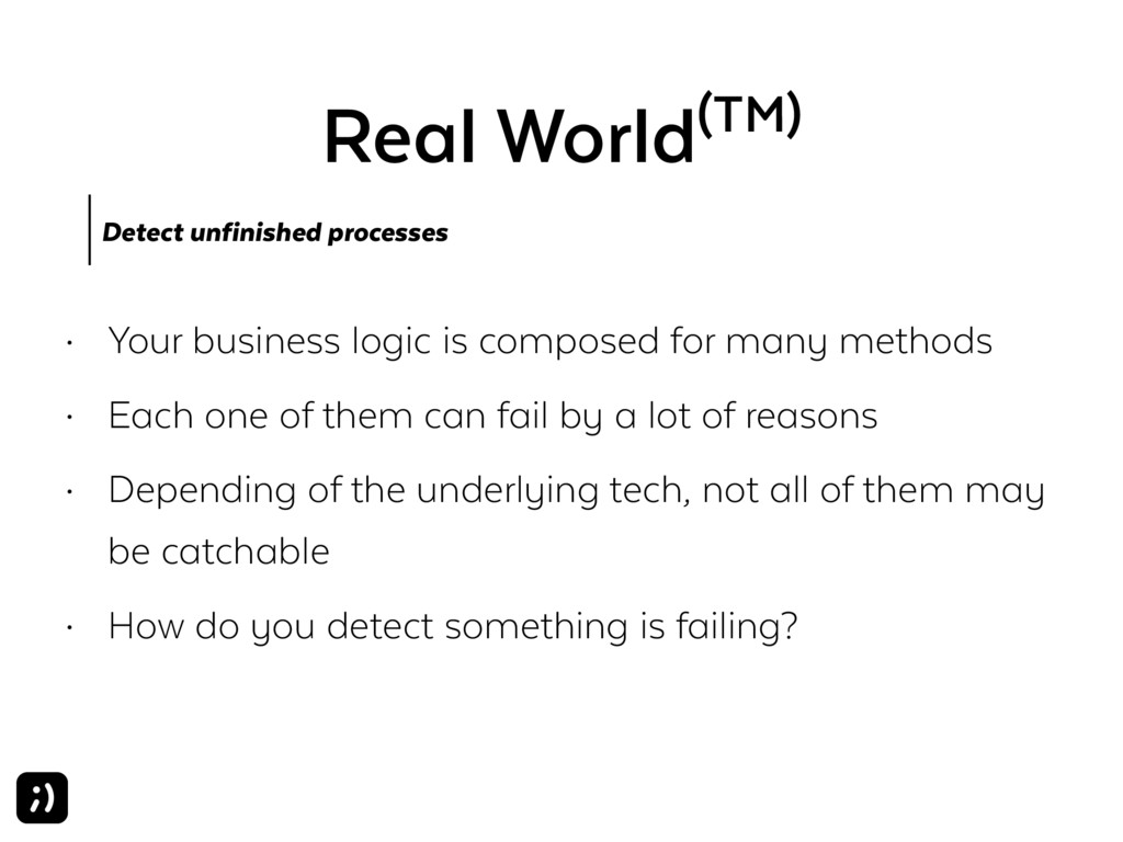 Real World(TM) Detect unfinished processes • Yo...