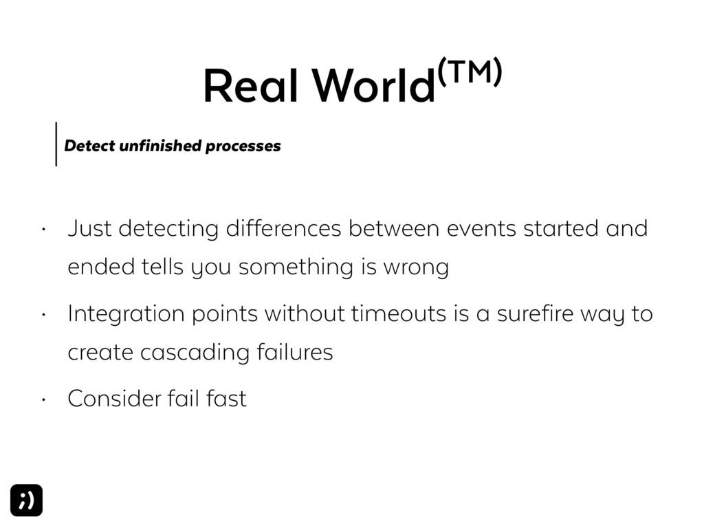 Real World(TM) Detect unfinished processes • Ju...