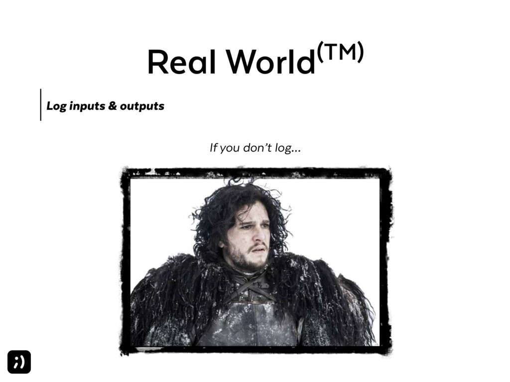 Real World(TM) Log inputs & outputs If you don'...