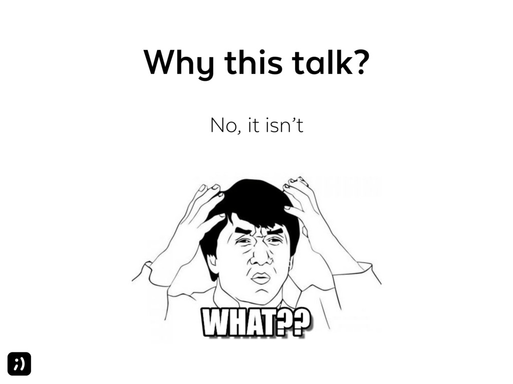 Why this talk? No, it isn't